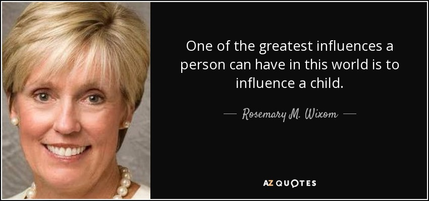 One of the greatest influences a person can have in this world is to influence a child. - Rosemary M. Wixom
