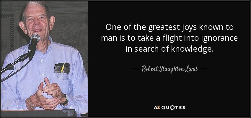 One of the greatest joys known to man is to take a flight into ignorance in search of knowledge. - Robert Staughton Lynd