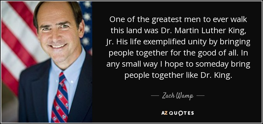 One of the greatest men to ever walk this land was Dr. Martin Luther King, Jr. His life exemplified unity by bringing people together for the good of all. In any small way I hope to someday bring people together like Dr. King. - Zach Wamp