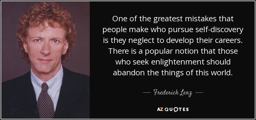 One of the greatest mistakes that people make who pursue self-discovery is they neglect to develop their careers. There is a popular notion that those who seek enlightenment should abandon the things of this world. - Frederick Lenz