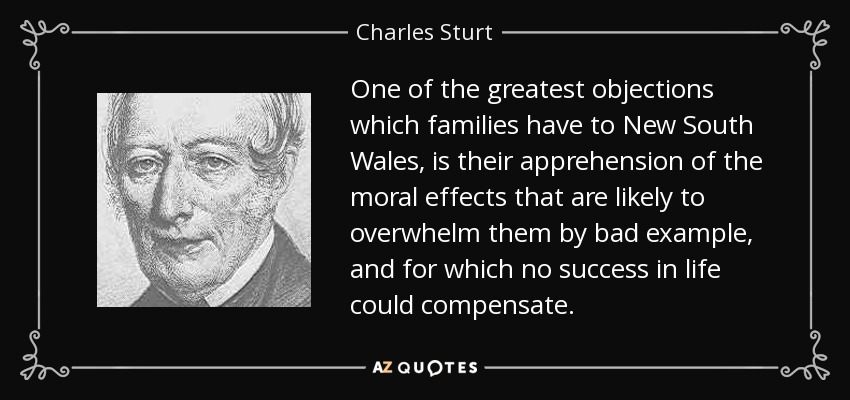 One of the greatest objections which families have to New South Wales, is their apprehension of the moral effects that are likely to overwhelm them by bad example, and for which no success in life could compensate. - Charles Sturt