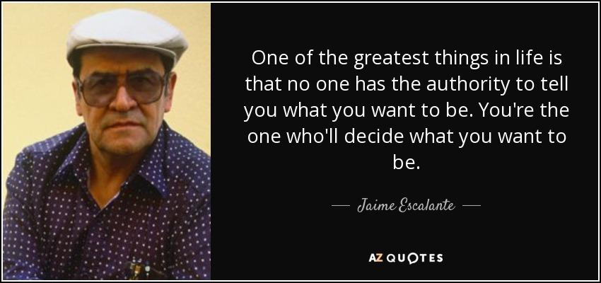 One of the greatest things in life is that no one has the authority to tell you what you want to be. You're the one who'll decide what you want to be. - Jaime Escalante