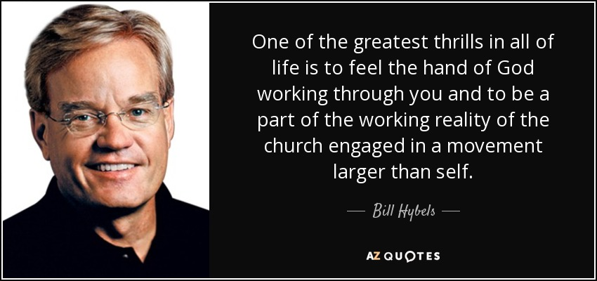 One of the greatest thrills in all of life is to feel the hand of God working through you and to be a part of the working reality of the church engaged in a movement larger than self. - Bill Hybels