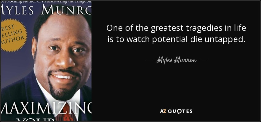 One of the greatest tragedies in life is to watch potential die untapped. - Myles Munroe