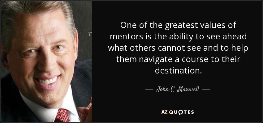 One of the greatest values of mentors is the ability to see ahead what others cannot see and to help them navigate a course to their destination. - John C. Maxwell
