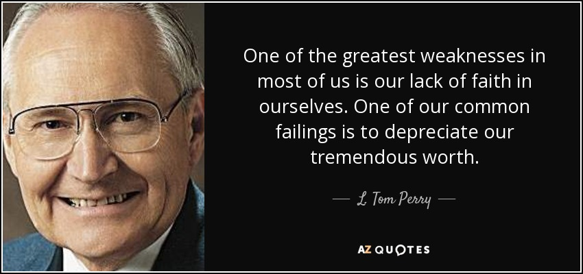 One of the greatest weaknesses in most of us is our lack of faith in ourselves. One of our common failings is to depreciate our tremendous worth. - L. Tom Perry