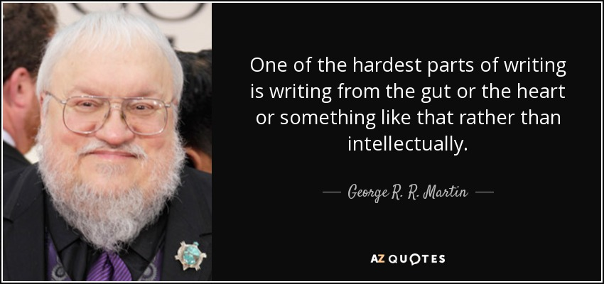 One of the hardest parts of writing is writing from the gut or the heart or something like that rather than intellectually. - George R. R. Martin
