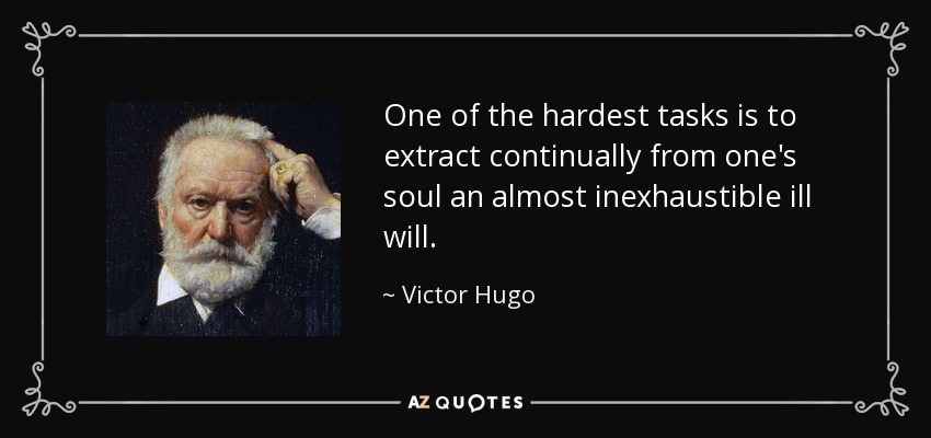 One of the hardest tasks is to extract continually from one's soul an almost inexhaustible ill will. - Victor Hugo
