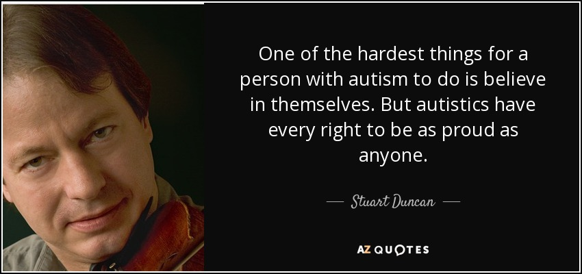 One of the hardest things for a person with autism to do is believe in themselves. But autistics have every right to be as proud as anyone. - Stuart Duncan