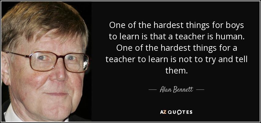 One of the hardest things for boys to learn is that a teacher is human. One of the hardest things for a teacher to learn is not to try and tell them. - Alan Bennett