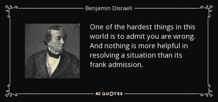 One of the hardest things in this world is to admit you are wrong. And nothing is more helpful in resolving a situation than its frank admission. - Benjamin Disraeli