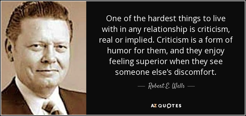 One of the hardest things to live with in any relationship is criticism, real or implied. Criticism is a form of humor for them, and they enjoy feeling superior when they see someone else's discomfort. - Robert E. Wells