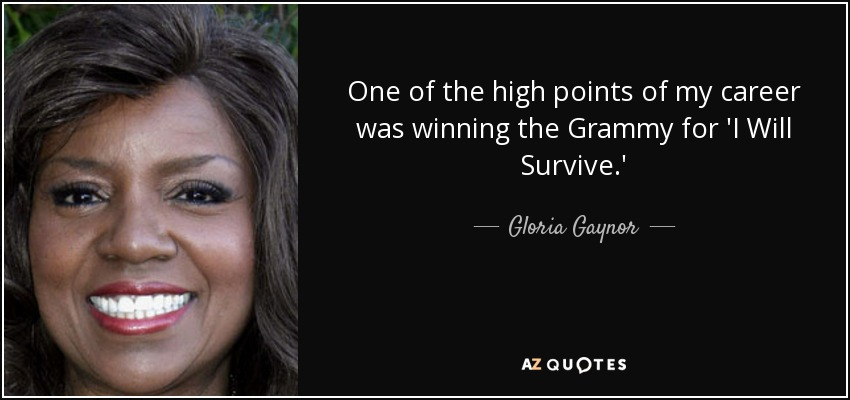 One of the high points of my career was winning the Grammy for 'I Will Survive.' - Gloria Gaynor