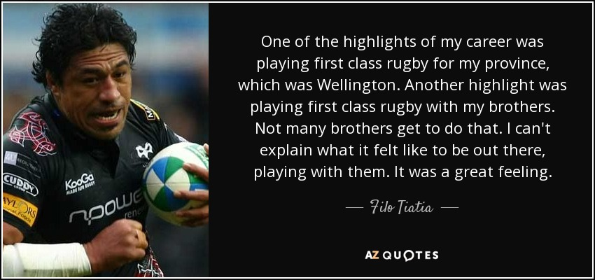 One of the highlights of my career was playing first class rugby for my province, which was Wellington. Another highlight was playing first class rugby with my brothers. Not many brothers get to do that. I can't explain what it felt like to be out there, playing with them. It was a great feeling. - Filo Tiatia