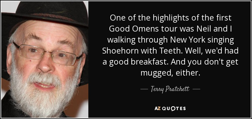 One of the highlights of the first Good Omens tour was Neil and I walking through New York singing Shoehorn with Teeth. Well, we'd had a good breakfast. And you don't get mugged, either. - Terry Pratchett
