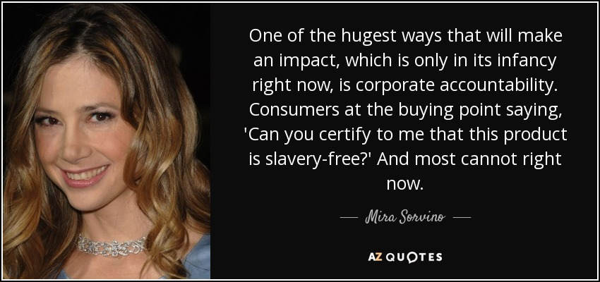 One of the hugest ways that will make an impact, which is only in its infancy right now, is corporate accountability. Consumers at the buying point saying, 'Can you certify to me that this product is slavery-free?' And most cannot right now. - Mira Sorvino