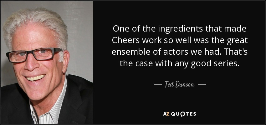 One of the ingredients that made Cheers work so well was the great ensemble of actors we had. That's the case with any good series. - Ted Danson