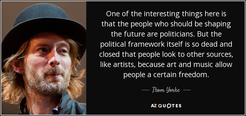 One of the interesting things here is that the people who should be shaping the future are politicians. But the political framework itself is so dead and closed that people look to other sources, like artists, because art and music allow people a certain freedom. - Thom Yorke