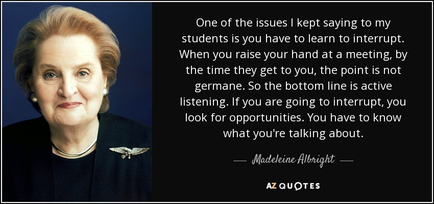 One of the issues I kept saying to my students is you have to learn to interrupt. When you raise your hand at a meeting, by the time they get to you, the point is not germane. So the bottom line is active listening. If you are going to interrupt, you look for opportunities. You have to know what you're talking about. - Madeleine Albright