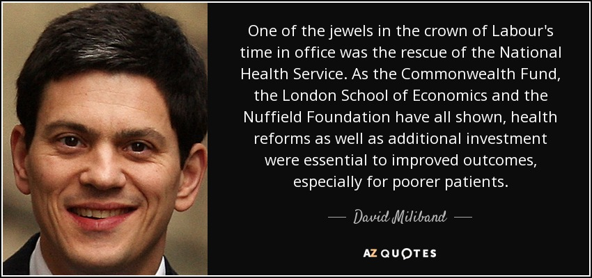 One of the jewels in the crown of Labour's time in office was the rescue of the National Health Service. As the Commonwealth Fund, the London School of Economics and the Nuffield Foundation have all shown, health reforms as well as additional investment were essential to improved outcomes, especially for poorer patients. - David Miliband