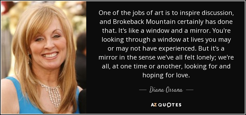 One of the jobs of art is to inspire discussion, and Brokeback Mountain certainly has done that. It's like a window and a mirror. You're looking through a window at lives you may or may not have experienced. But it's a mirror in the sense we've all felt lonely; we're all, at one time or another, looking for and hoping for love. - Diana Ossana