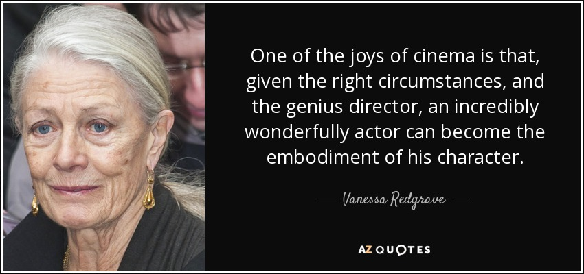 One of the joys of cinema is that, given the right circumstances, and the genius director, an incredibly wonderfully actor can become the embodiment of his character. - Vanessa Redgrave