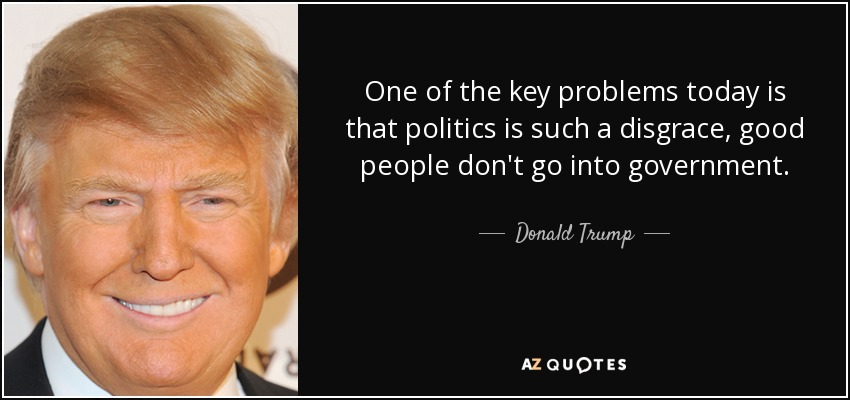 One of the key problems today is that politics is such a disgrace, good people don't go into government. - Donald Trump