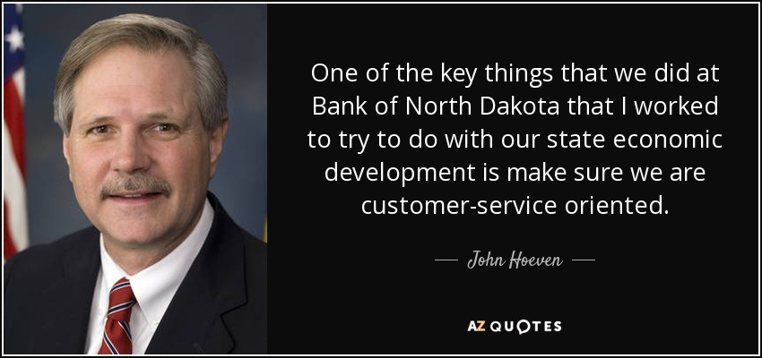 One of the key things that we did at Bank of North Dakota that I worked to try to do with our state economic development is make sure we are customer-service oriented. - John Hoeven