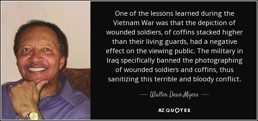 One of the lessons learned during the Vietnam War was that the depiction of wounded soldiers, of coffins stacked higher than their living guards, had a negative effect on the viewing public. The military in Iraq specifically banned the photographing of wounded soldiers and coffins, thus sanitizing this terrible and bloody conflict. - Walter Dean Myers