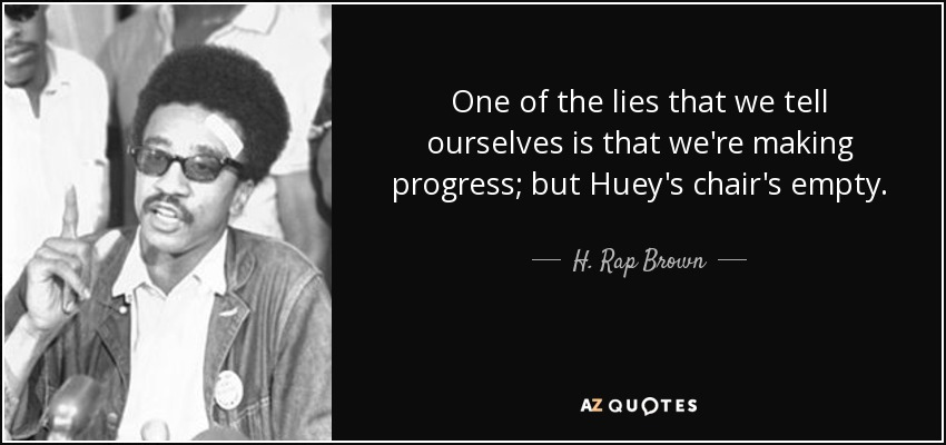 One of the lies that we tell ourselves is that we're making progress; but Huey's chair's empty. - H. Rap Brown