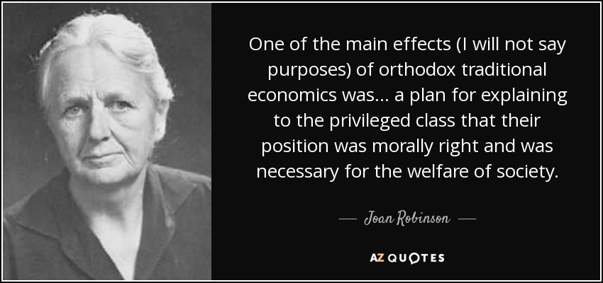 One of the main effects (I will not say purposes) of orthodox traditional economics was ... a plan for explaining to the privileged class that their position was morally right and was necessary for the welfare of society. - Joan Robinson