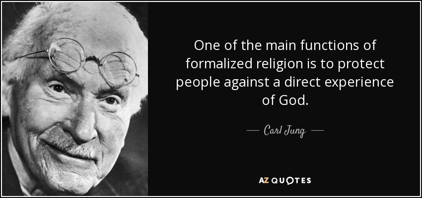 One of the main functions of formalized religion is to protect people against a direct experience of God. - Carl Jung