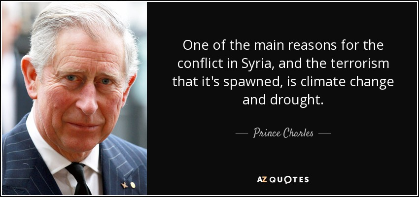 One of the main reasons for the conflict in Syria, and the terrorism that it's spawned, is climate change and drought. - Prince Charles