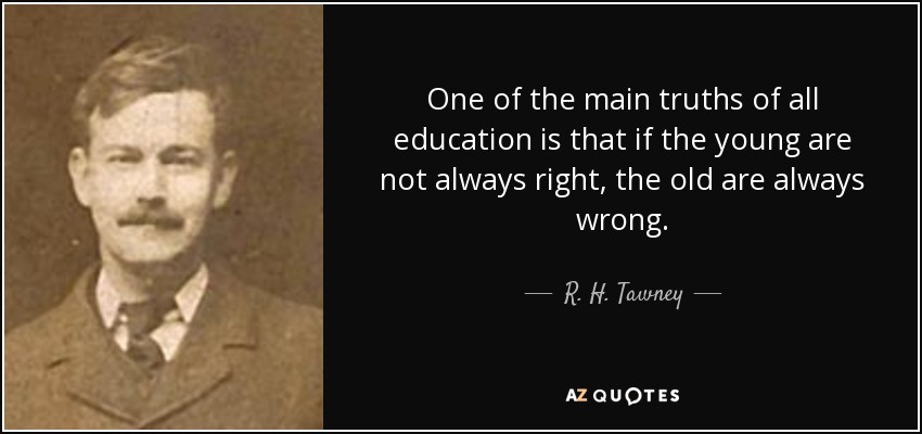 One of the main truths of all education is that if the young are not always right, the old are always wrong. - R. H. Tawney