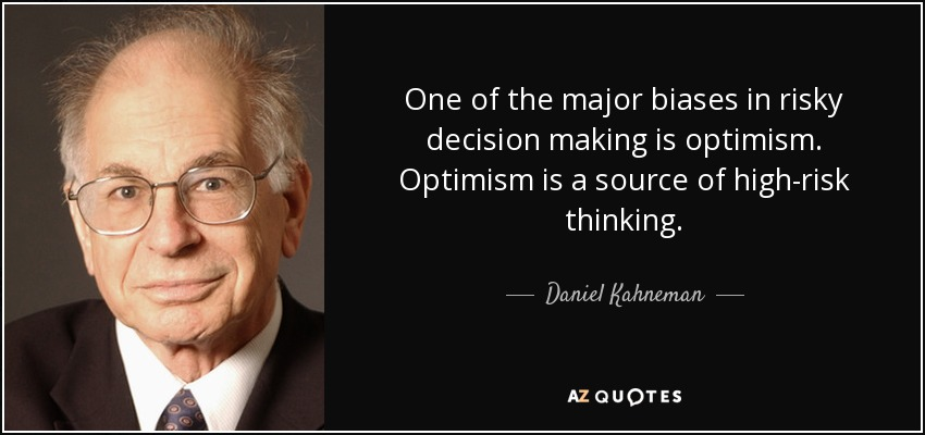 One of the major biases in risky decision making is optimism. Optimism is a source of high-risk thinking. - Daniel Kahneman