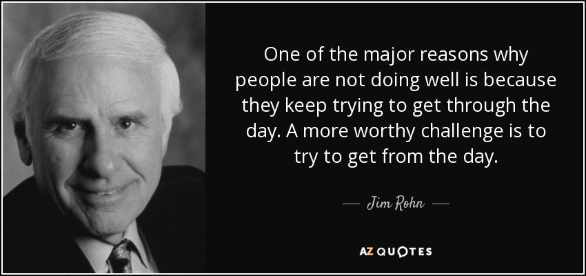 One of the major reasons why people are not doing well is because they keep trying to get through the day. A more worthy challenge is to try to get from the day. - Jim Rohn
