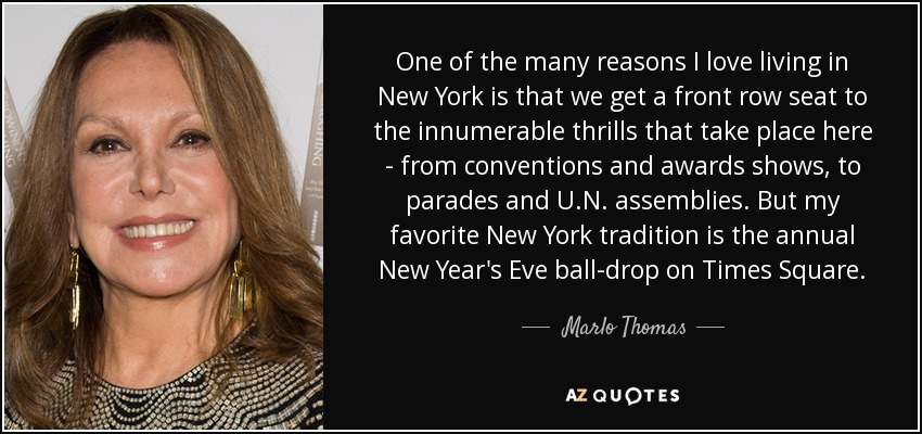 One of the many reasons I love living in New York is that we get a front row seat to the innumerable thrills that take place here - from conventions and awards shows, to parades and U.N. assemblies. But my favorite New York tradition is the annual New Year's Eve ball-drop on Times Square. - Marlo Thomas