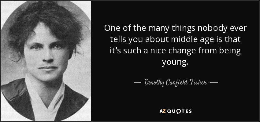 One of the many things nobody ever tells you about middle age is that it's such a nice change from being young. - Dorothy Canfield Fisher