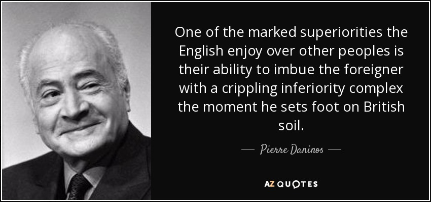 One of the marked superiorities the English enjoy over other peoples is their ability to imbue the foreigner with a crippling inferiority complex the moment he sets foot on British soil. - Pierre Daninos