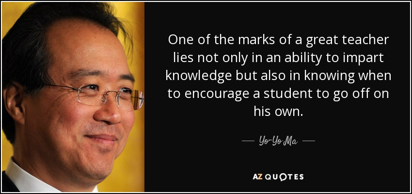 One of the marks of a great teacher lies not only in an ability to impart knowledge but also in knowing when to encourage a student to go off on his own. - Yo-Yo Ma