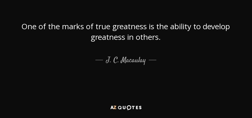 One of the marks of true greatness is the ability to develop greatness in others. - J. C. Macaulay