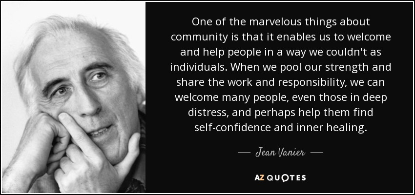 One of the marvelous things about community is that it enables us to welcome and help people in a way we couldn't as individuals. When we pool our strength and share the work and responsibility, we can welcome many people, even those in deep distress, and perhaps help them find self-confidence and inner healing. - Jean Vanier