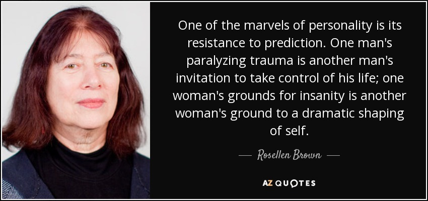 One of the marvels of personality is its resistance to prediction. One man's paralyzing trauma is another man's invitation to take control of his life; one woman's grounds for insanity is another woman's ground to a dramatic shaping of self. - Rosellen Brown