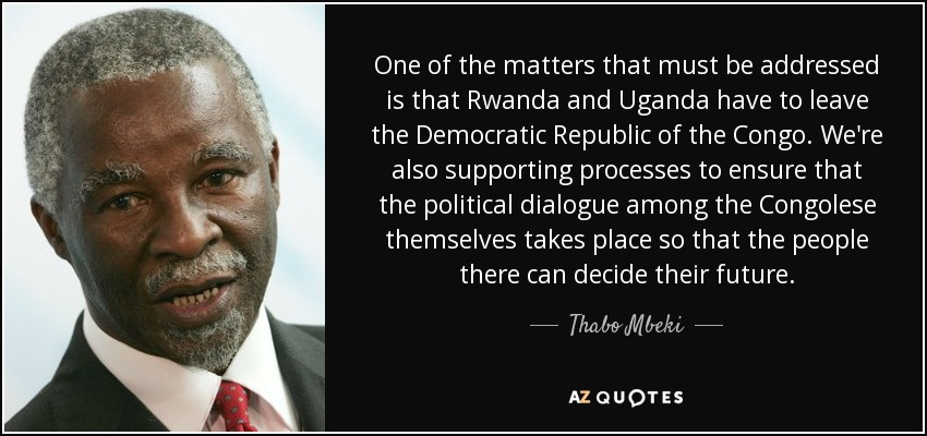 One of the matters that must be addressed is that Rwanda and Uganda have to leave the Democratic Republic of the Congo. We're also supporting processes to ensure that the political dialogue among the Congolese themselves takes place so that the people there can decide their future. - Thabo Mbeki