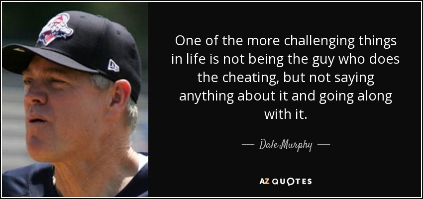 One of the more challenging things in life is not being the guy who does the cheating, but not saying anything about it and going along with it. - Dale Murphy