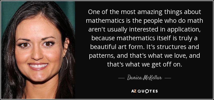 One of the most amazing things about mathematics is the people who do math aren't usually interested in application, because mathematics itself is truly a beautiful art form. It's structures and patterns, and that's what we love, and that's what we get off on. - Danica McKellar