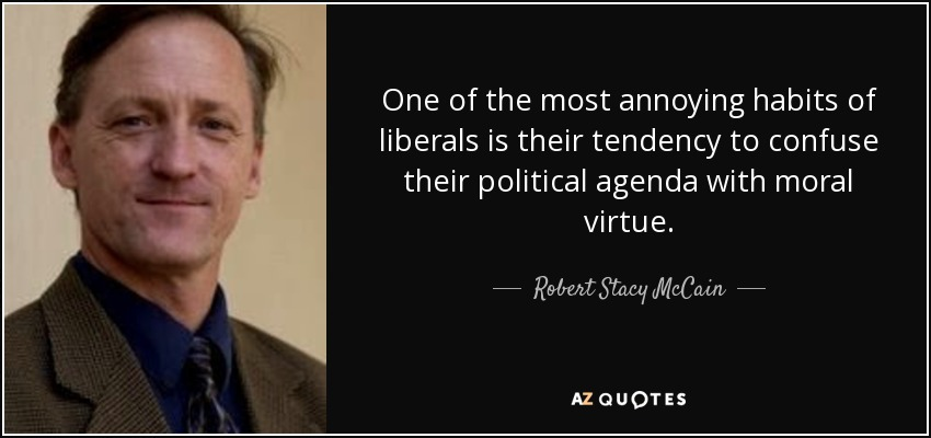 One of the most annoying habits of liberals is their tendency to confuse their political agenda with moral virtue. - Robert Stacy McCain