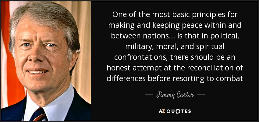 One of the most basic principles for making and keeping peace within and between nations. . . is that in political, military, moral, and spiritual confrontations, there should be an honest attempt at the reconciliation of differences before resorting to combat - Jimmy Carter