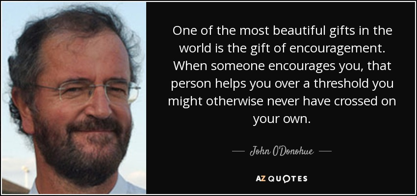 One of the most beautiful gifts in the world is the gift of encouragement. When someone encourages you, that person helps you over a threshold you might otherwise never have crossed on your own. - John O'Donohue