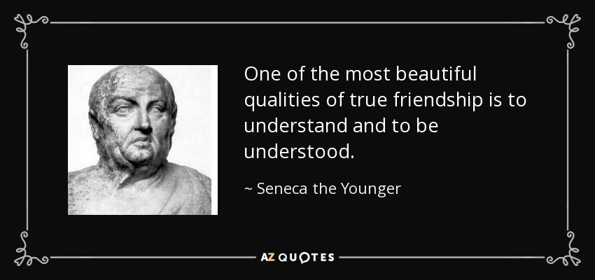 One of the most beautiful qualities of true friendship is to understand and to be understood. - Seneca the Younger